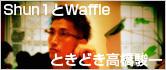 Shun1とWaffleときどき高橋駿一